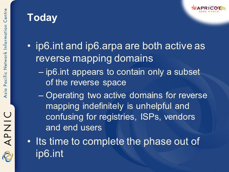 Today ip6.int and ip6.arpa are both active as reverse mapping domains –ip6.int appears to contain only a subset of the reverse space –Operating two active domains for reverse mapping indefinitely is unhelpful and confusing for registries, ISPs, vendors and end users Its time to complete the phase out of ip6.int