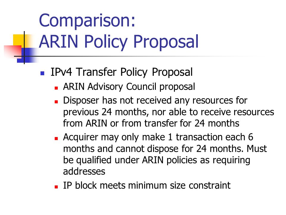 Comparison: ARIN Policy Proposal IPv4 Transfer Policy Proposal ARIN Advisory Council proposal Disposer has not received any resources for previous 24