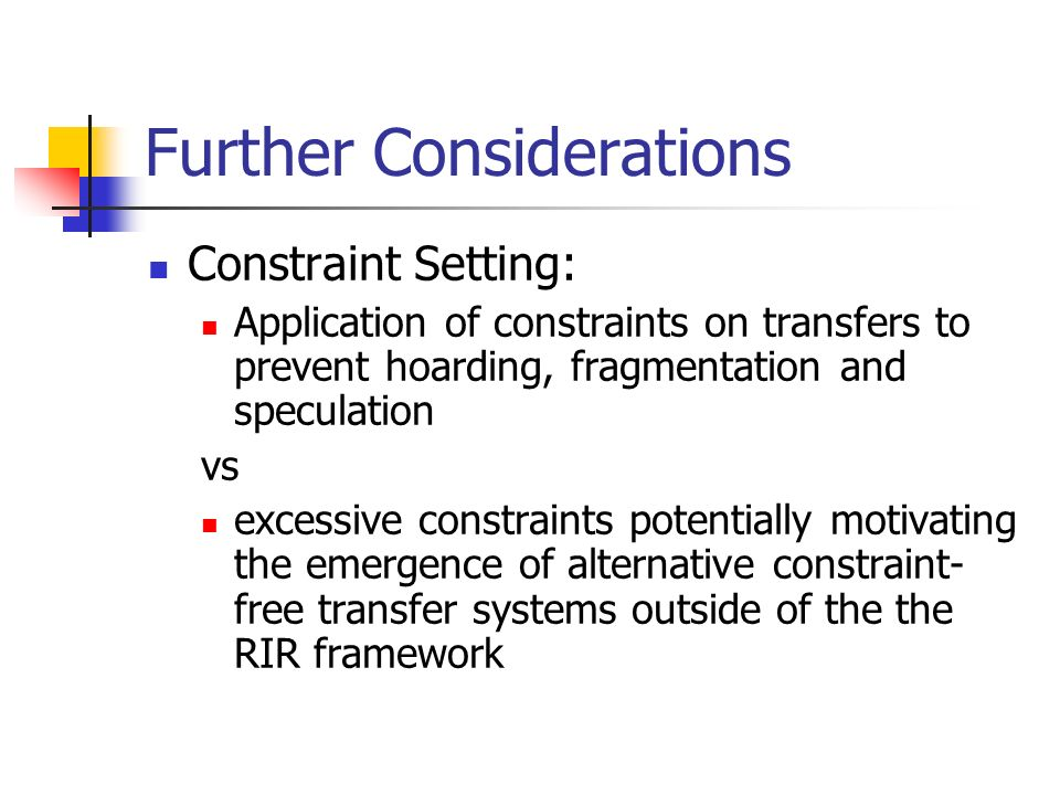 Further Considerations Constraint Setting: Application of constraints on transfers to prevent hoarding, fragmentation and speculation vs excessive con