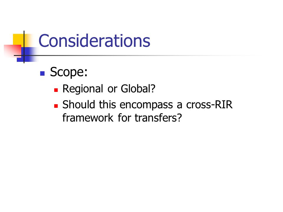 Considerations Scope: Regional or Global? Should this encompass a cross-RIR framework for transfers?