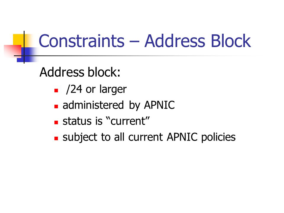 Constraints – Address Block Address block: /24 or larger administered by APNIC status is current subject to all current APNIC policies