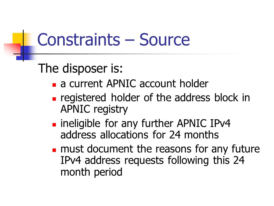 Constraints – Source The disposer is: a current APNIC account holder registered holder of the address block in APNIC registry ineligible for any further APNIC IPv4 address allocations for 24 months must document the reasons for any future IPv4 address requests following this 24 month period