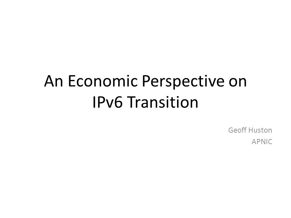 An Economic Perspective on IPv6 Transition Geoff Huston APNIC