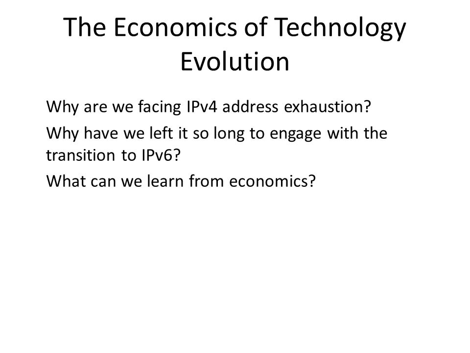 The Economics of Technology Evolution Why are we facing IPv4 address exhaustion.