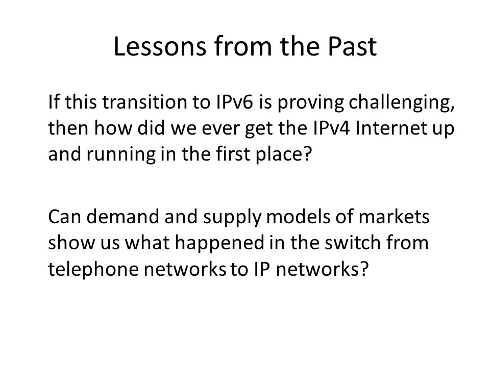 Lessons from the Past If this transition to IPv6 is proving challenging, then how did we ever get the IPv4 Internet up and running in the first place.