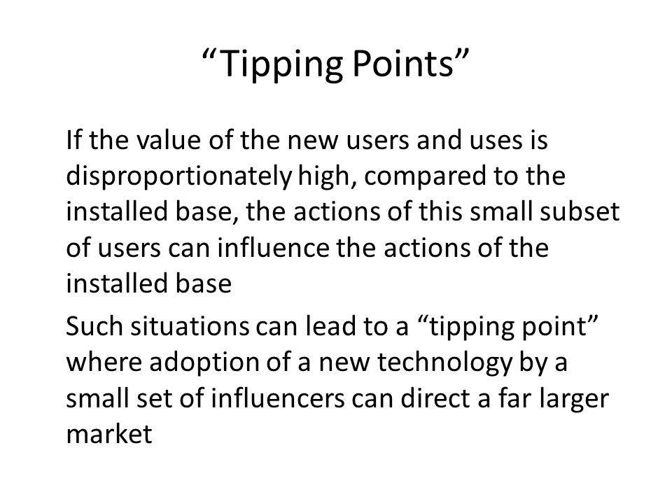 Tipping Points If the value of the new users and uses is disproportionately high, compared to the installed base, the actions of this small subset of users can influence the actions of the installed base Such situations can lead to a tipping point where adoption of a new technology by a small set of influencers can direct a far larger market