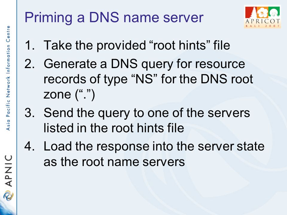 Priming a DNS name server 1.Take the provided root hints file 2.Generate a DNS query for resource records of type NS for the DNS root zone (.) 3.Send the query to one of the servers listed in the root hints file 4.Load the response into the server state as the root name servers