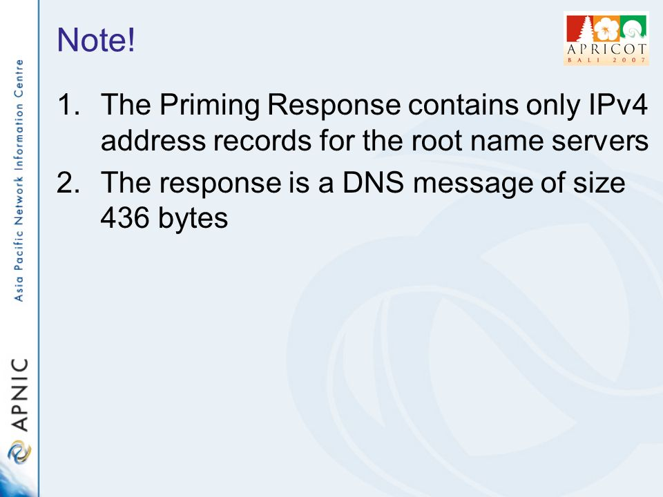 Note! 1.The Priming Response contains only IPv4 address records for the root name servers 2.The response is a DNS message of size 436 bytes