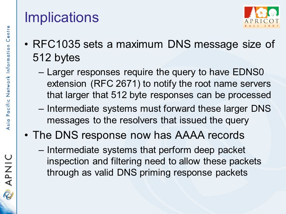 Implications RFC1035 sets a maximum DNS message size of 512 bytes –Larger responses require the query to have EDNS0 extension (RFC 2671) to notify the root name servers that larger that 512 byte responses can be processed –Intermediate systems must forward these larger DNS messages to the resolvers that issued the query The DNS response now has AAAA records –Intermediate systems that perform deep packet inspection and filtering need to allow these packets through as valid DNS priming response packets