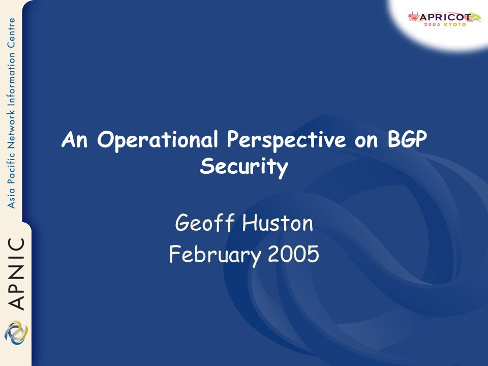 An Operational Perspective on BGP Security Geoff Huston February 2005