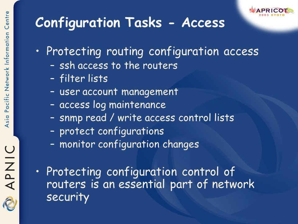 Configuration Tasks - Access Protecting routing configuration access –ssh access to the routers –filter lists –user account management –access log mai