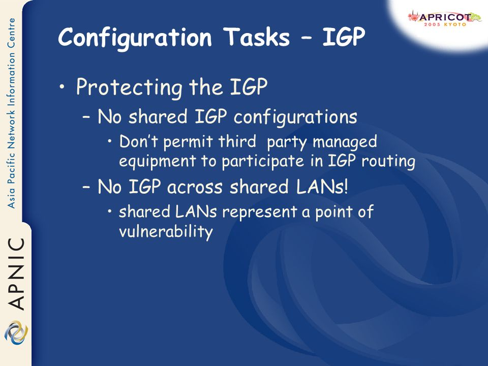 Configuration Tasks – IGP Protecting the IGP –No shared IGP configurations Dont permit third party managed equipment to participate in IGP routing –No IGP across shared LANs.