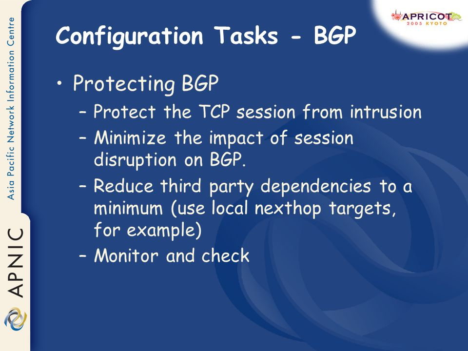 Configuration Tasks - BGP Protecting BGP –Protect the TCP session from intrusion –Minimize the impact of session disruption on BGP. –Reduce third part