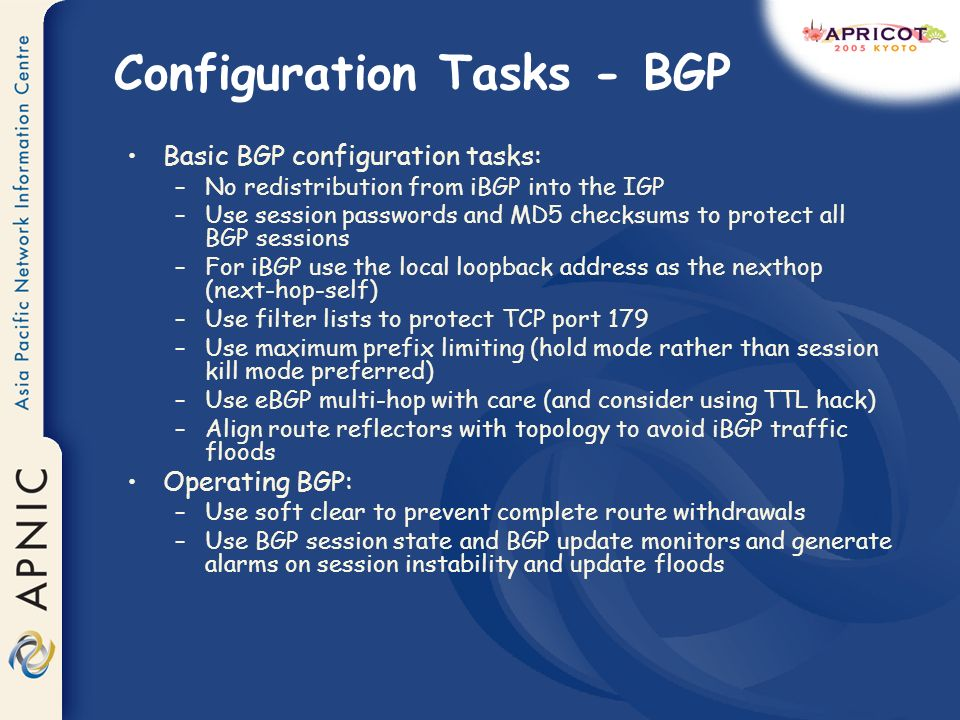 Configuration Tasks - BGP Basic BGP configuration tasks: –No redistribution from iBGP into the IGP –Use session passwords and MD5 checksums to protect all BGP sessions –For iBGP use the local loopback address as the nexthop (next-hop-self) –Use filter lists to protect TCP port 179 –Use maximum prefix limiting (hold mode rather than session kill mode preferred) –Use eBGP multi-hop with care (and consider using TTL hack) –Align route reflectors with topology to avoid iBGP traffic floods Operating BGP: –Use soft clear to prevent complete route withdrawals –Use BGP session state and BGP update monitors and generate alarms on session instability and update floods