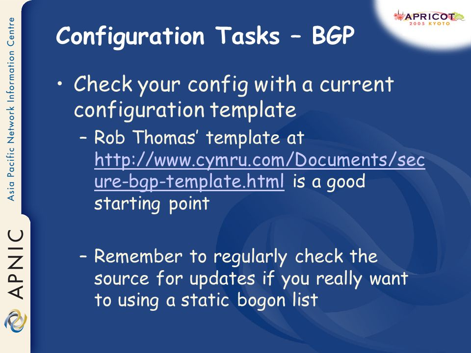 Configuration Tasks – BGP Check your config with a current configuration template –Rob Thomas template at http://www.cymru.com/Documents/sec ure-bgp-template.html is a good starting point http://www.cymru.com/Documents/sec ure-bgp-template.html –Remember to regularly check the source for updates if you really want to using a static bogon list