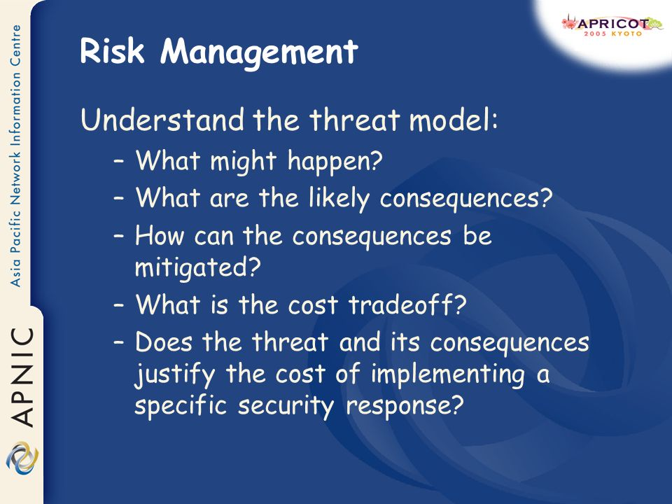 Risk Management Understand the threat model: –What might happen.