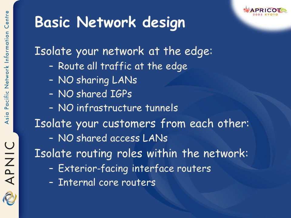 Basic Network design Isolate your network at the edge: –Route all traffic at the edge –NO sharing LANs –NO shared IGPs –NO infrastructure tunnels Isolate your customers from each other: –NO shared access LANs Isolate routing roles within the network: –Exterior-facing interface routers –Internal core routers