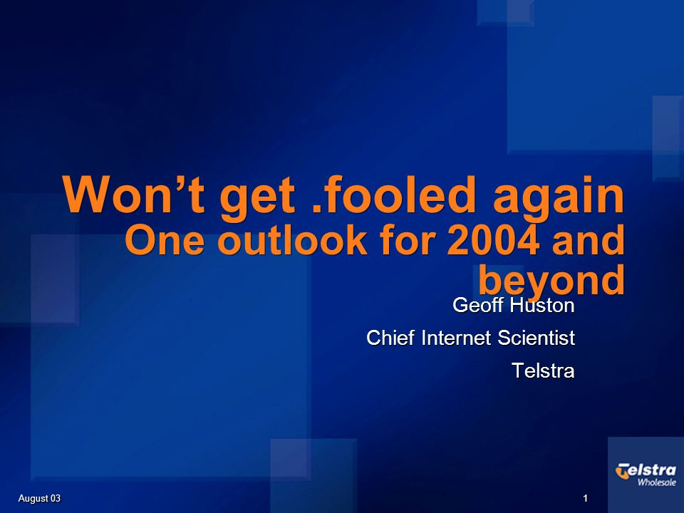 August 03 1 1 Wont get.fooled again One outlook for 2004 and beyond Geoff Huston Chief Internet Scientist Telstra Geoff Huston Chief Internet Scientist Telstra