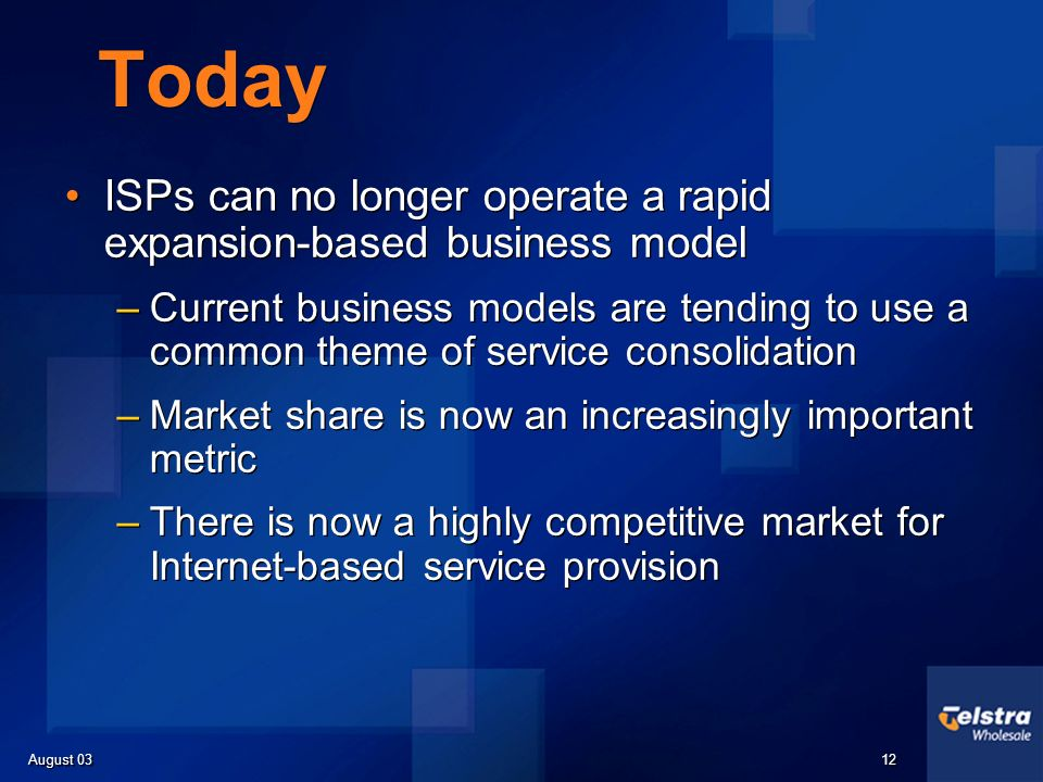 August 03 12 Today ISPs can no longer operate a rapid expansion-based business model –Current business models are tending to use a common theme of ser
