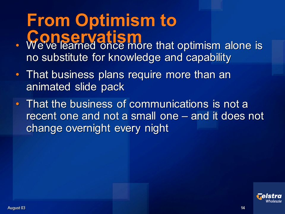 August 03 14 From Optimism to Conservatism Weve learned once more that optimism alone is no substitute for knowledge and capability That business plans require more than an animated slide pack That the business of communications is not a recent one and not a small one – and it does not change overnight every night Weve learned once more that optimism alone is no substitute for knowledge and capability That business plans require more than an animated slide pack That the business of communications is not a recent one and not a small one – and it does not change overnight every night