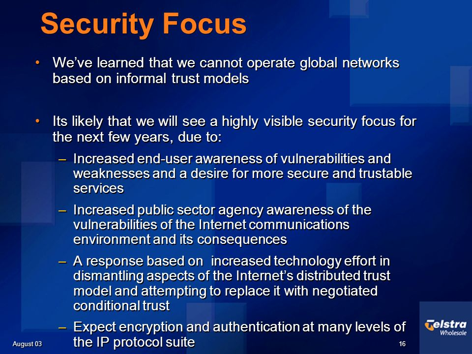 August 03 16 Security Focus Weve learned that we cannot operate global networks based on informal trust models Its likely that we will see a highly visible security focus for the next few years, due to: –Increased end-user awareness of vulnerabilities and weaknesses and a desire for more secure and trustable services –Increased public sector agency awareness of the vulnerabilities of the Internet communications environment and its consequences –A response based on increased technology effort in dismantling aspects of the Internets distributed trust model and attempting to replace it with negotiated conditional trust –Expect encryption and authentication at many levels of the IP protocol suite Weve learned that we cannot operate global networks based on informal trust models Its likely that we will see a highly visible security focus for the next few years, due to: –Increased end-user awareness of vulnerabilities and weaknesses and a desire for more secure and trustable services –Increased public sector agency awareness of the vulnerabilities of the Internet communications environment and its consequences –A response based on increased technology effort in dismantling aspects of the Internets distributed trust model and attempting to replace it with negotiated conditional trust –Expect encryption and authentication at many levels of the IP protocol suite