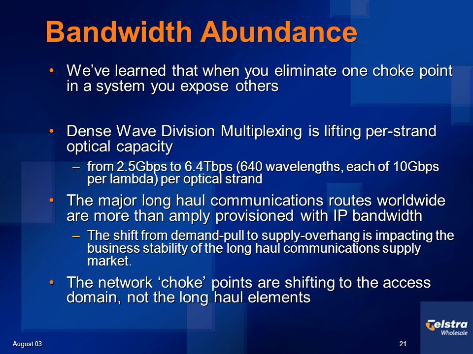 August 03 21 Bandwidth Abundance Weve learned that when you eliminate one choke point in a system you expose others Dense Wave Division Multiplexing i