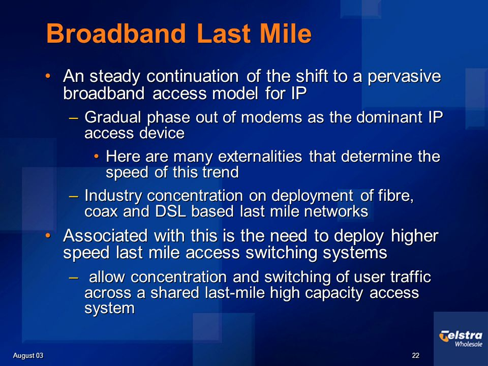 August 03 22 Broadband Last Mile An steady continuation of the shift to a pervasive broadband access model for IP –Gradual phase out of modems as the