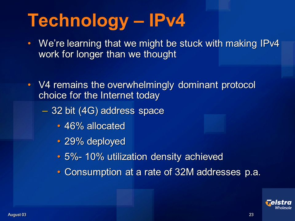 August 03 23 Technology – IPv4 Were learning that we might be stuck with making IPv4 work for longer than we thought V4 remains the overwhelmingly dominant protocol choice for the Internet today –32 bit (4G) address space 46% allocated 29% deployed 5%- 10% utilization density achieved Consumption at a rate of 32M addresses p.a.