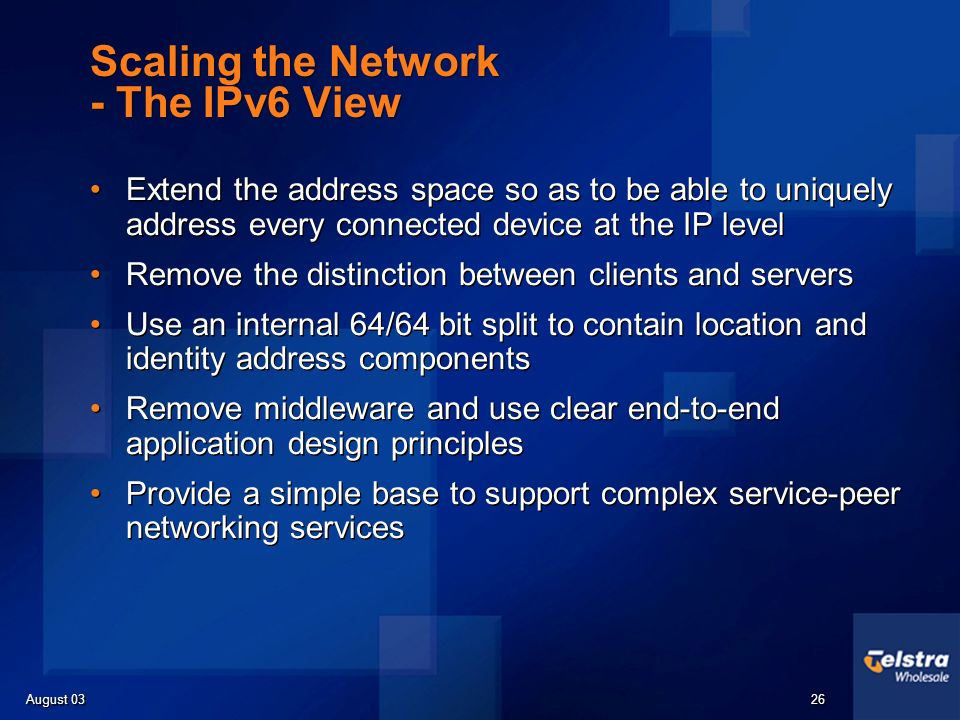 August 03 26 Scaling the Network - The IPv6 View Extend the address space so as to be able to uniquely address every connected device at the IP level Remove the distinction between clients and servers Use an internal 64/64 bit split to contain location and identity address components Remove middleware and use clear end-to-end application design principles Provide a simple base to support complex service-peer networking services Extend the address space so as to be able to uniquely address every connected device at the IP level Remove the distinction between clients and servers Use an internal 64/64 bit split to contain location and identity address components Remove middleware and use clear end-to-end application design principles Provide a simple base to support complex service-peer networking services