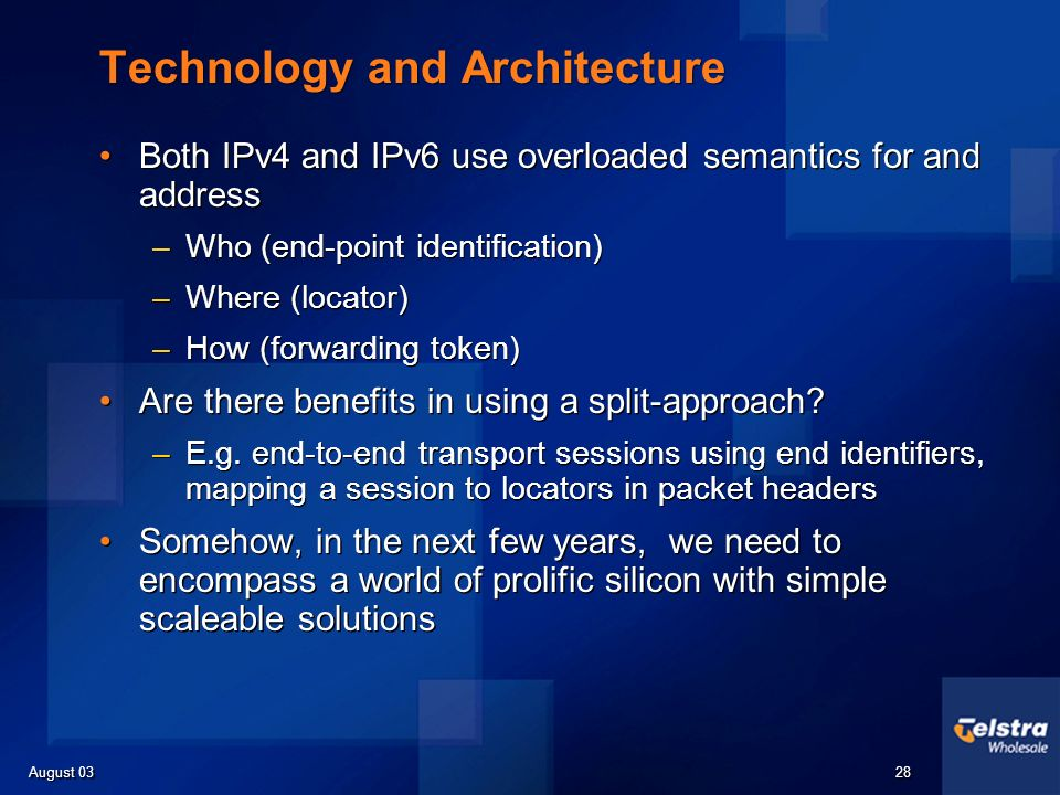 August 03 28 Technology and Architecture Both IPv4 and IPv6 use overloaded semantics for and address –Who (end-point identification) –Where (locator) –How (forwarding token) Are there benefits in using a split-approach.