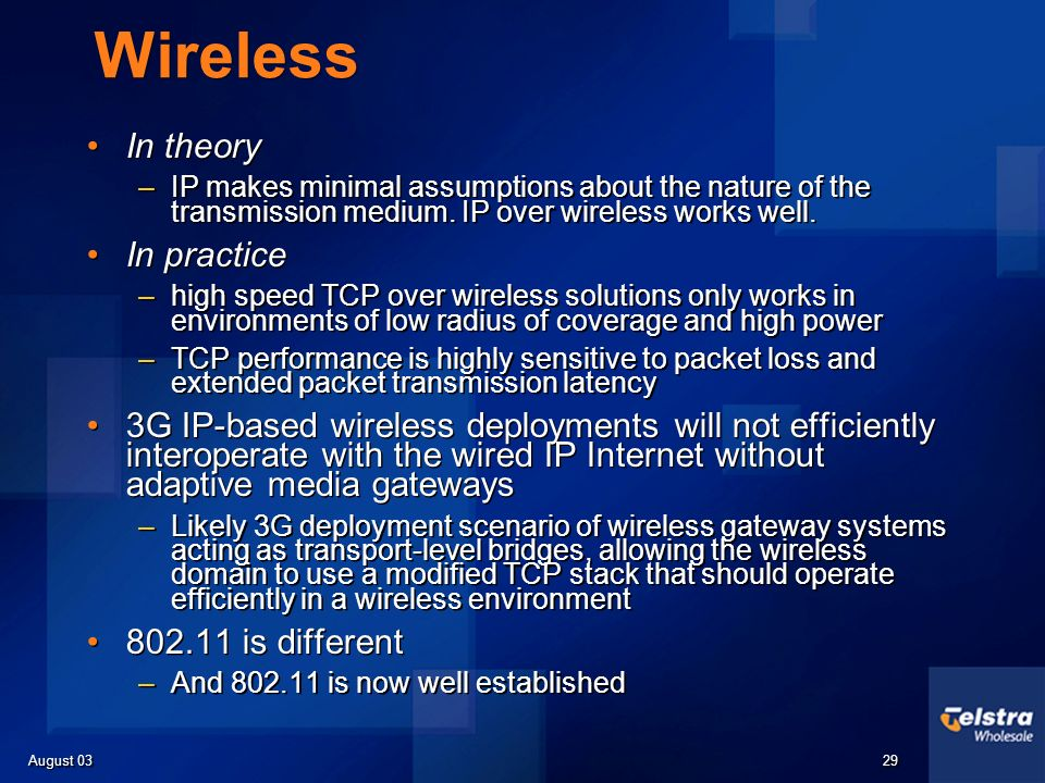 August 03 29 Wireless In theory –IP makes minimal assumptions about the nature of the transmission medium. IP over wireless works well. In practice –h