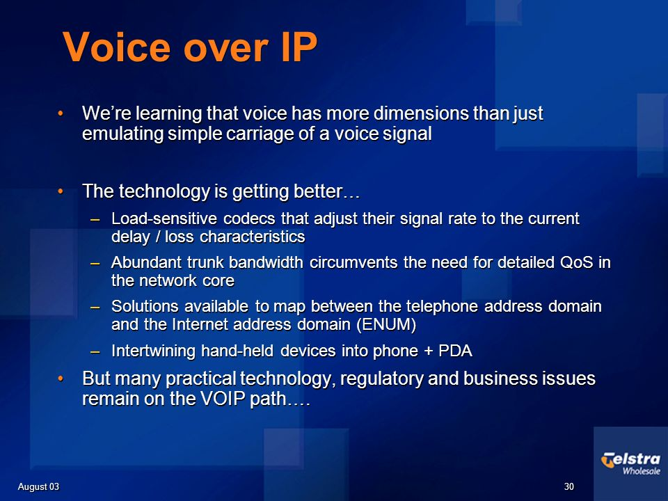 August 03 30 Voice over IP Were learning that voice has more dimensions than just emulating simple carriage of a voice signal The technology is getting better… –Load-sensitive codecs that adjust their signal rate to the current delay / loss characteristics –Abundant trunk bandwidth circumvents the need for detailed QoS in the network core –Solutions available to map between the telephone address domain and the Internet address domain (ENUM) –Intertwining hand-held devices into phone + PDA But many practical technology, regulatory and business issues remain on the VOIP path….