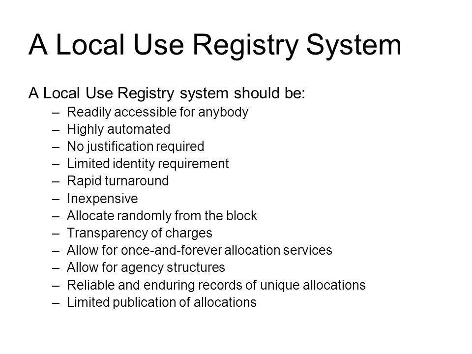 A Local Use Registry System A Local Use Registry system should be: –Readily accessible for anybody –Highly automated –No justification required –Limited identity requirement –Rapid turnaround –Inexpensive –Allocate randomly from the block –Transparency of charges –Allow for once-and-forever allocation services –Allow for agency structures –Reliable and enduring records of unique allocations –Limited publication of allocations