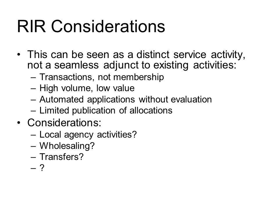 RIR Considerations This can be seen as a distinct service activity, not a seamless adjunct to existing activities: –Transactions, not membership –High