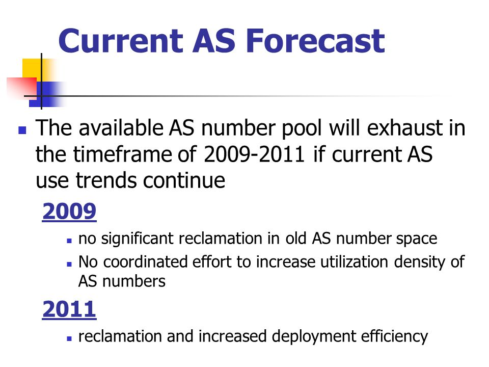 Current AS Forecast The available AS number pool will exhaust in the timeframe of if current AS use trends continue 2009 no significant reclamation in old AS number space No coordinated effort to increase utilization density of AS numbers 2011 reclamation and increased deployment efficiency
