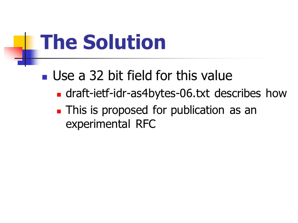 The Solution Use a 32 bit field for this value draft-ietf-idr-as4bytes-06.txt describes how This is proposed for publication as an experimental RFC