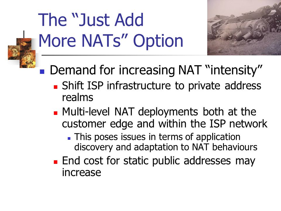 The Just Add More NATs Option Demand for increasing NAT intensity Shift ISP infrastructure to private address realms Multi-level NAT deployments both at the customer edge and within the ISP network This poses issues in terms of application discovery and adaptation to NAT behaviours End cost for static public addresses may increase