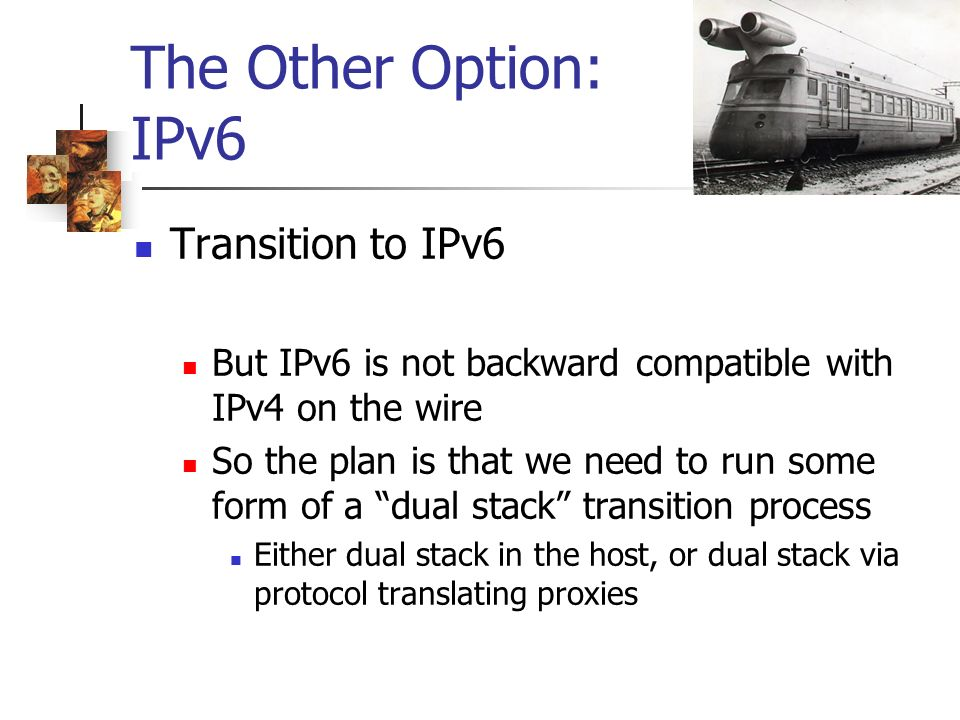 The Other Option: IPv6 Transition to IPv6 But IPv6 is not backward compatible with IPv4 on the wire So the plan is that we need to run some form of a dual stack transition process Either dual stack in the host, or dual stack via protocol translating proxies