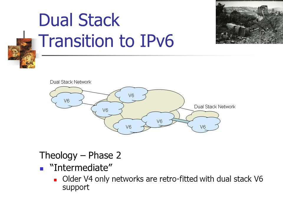 Dual Stack Transition to IPv6 Theology – Phase 2 Intermediate Older V4 only networks are retro-fitted with dual stack V6 support