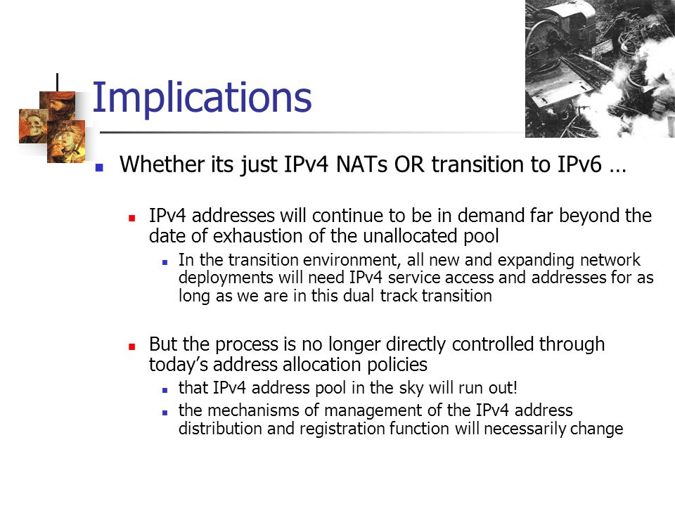 Implications Whether its just IPv4 NATs OR transition to IPv6 … IPv4 addresses will continue to be in demand far beyond the date of exhaustion of the unallocated pool In the transition environment, all new and expanding network deployments will need IPv4 service access and addresses for as long as we are in this dual track transition But the process is no longer directly controlled through todays address allocation policies that IPv4 address pool in the sky will run out.