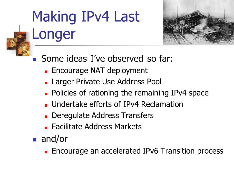 Making IPv4 Last Longer Some ideas Ive observed so far: Encourage NAT deployment Larger Private Use Address Pool Policies of rationing the remaining IPv4 space Undertake efforts of IPv4 Reclamation Deregulate Address Transfers Facilitate Address Markets and/or Encourage an accelerated IPv6 Transition process