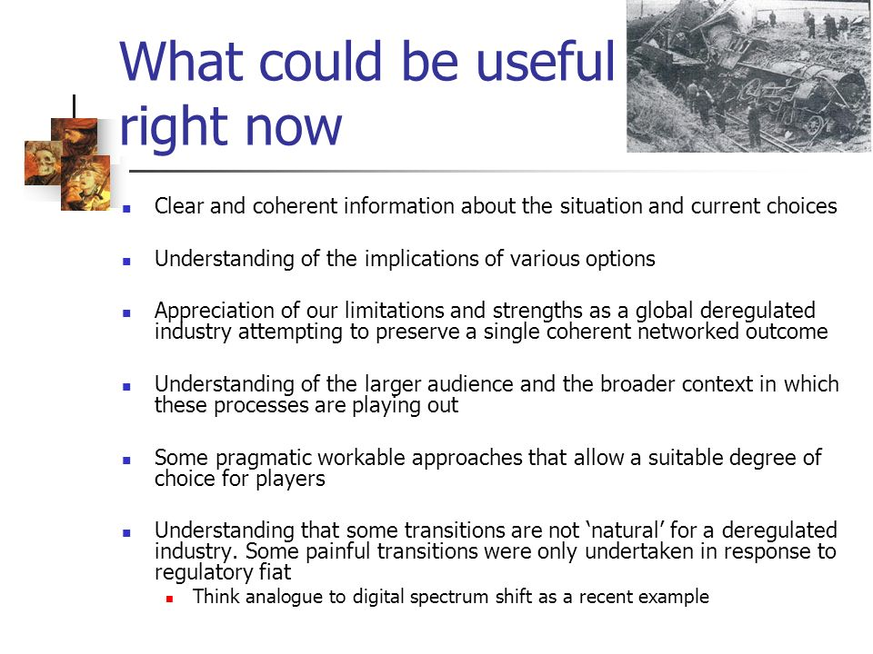 What could be useful right now Clear and coherent information about the situation and current choices Understanding of the implications of various options Appreciation of our limitations and strengths as a global deregulated industry attempting to preserve a single coherent networked outcome Understanding of the larger audience and the broader context in which these processes are playing out Some pragmatic workable approaches that allow a suitable degree of choice for players Understanding that some transitions are not natural for a deregulated industry.