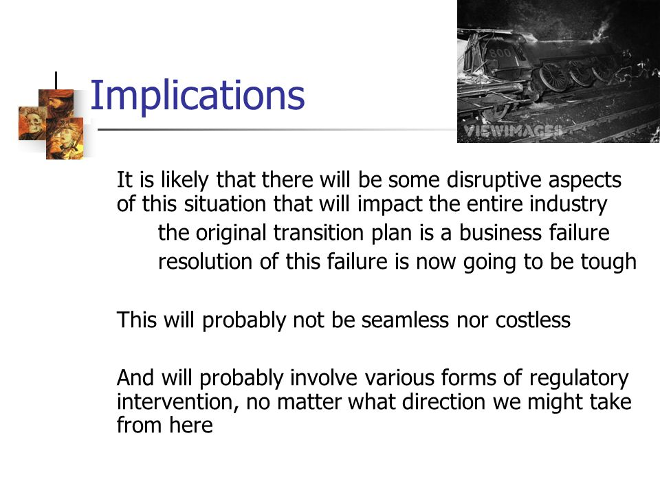 Implications It is likely that there will be some disruptive aspects of this situation that will impact the entire industry the original transition plan is a business failure resolution of this failure is now going to be tough This will probably not be seamless nor costless And will probably involve various forms of regulatory intervention, no matter what direction we might take from here