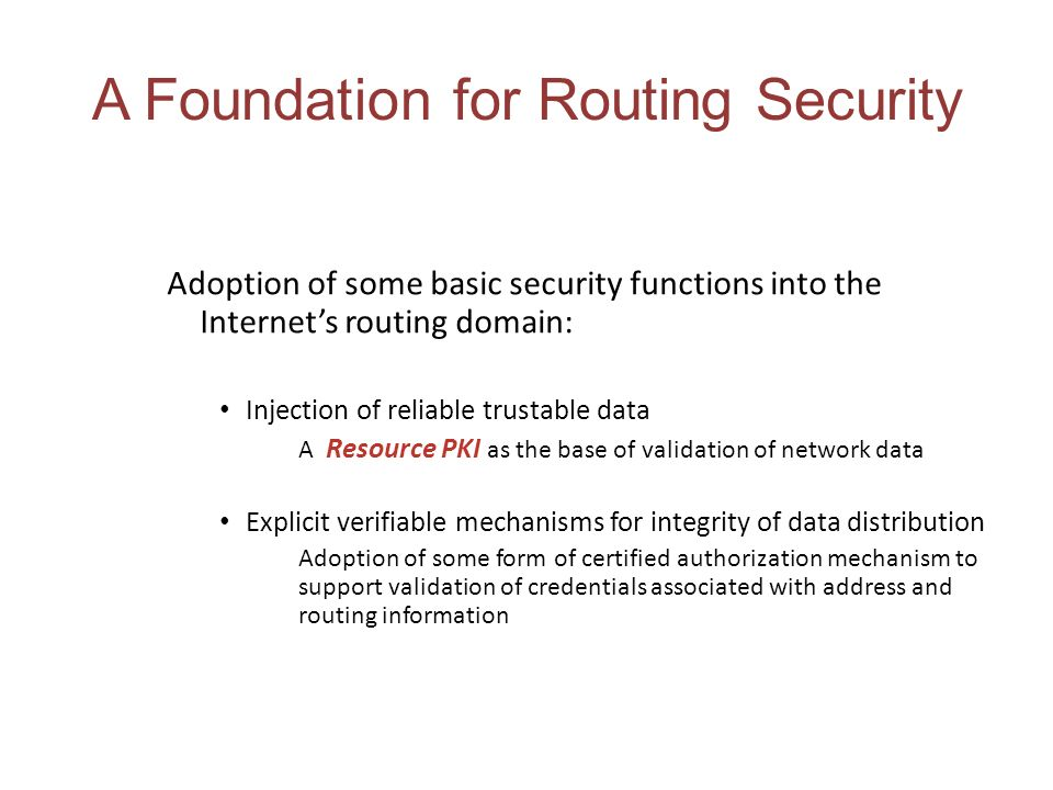 A Foundation for Routing Security Adoption of some basic security functions into the Internets routing domain: Injection of reliable trustable data A Resource PKI as the base of validation of network data Explicit verifiable mechanisms for integrity of data distribution Adoption of some form of certified authorization mechanism to support validation of credentials associated with address and routing information