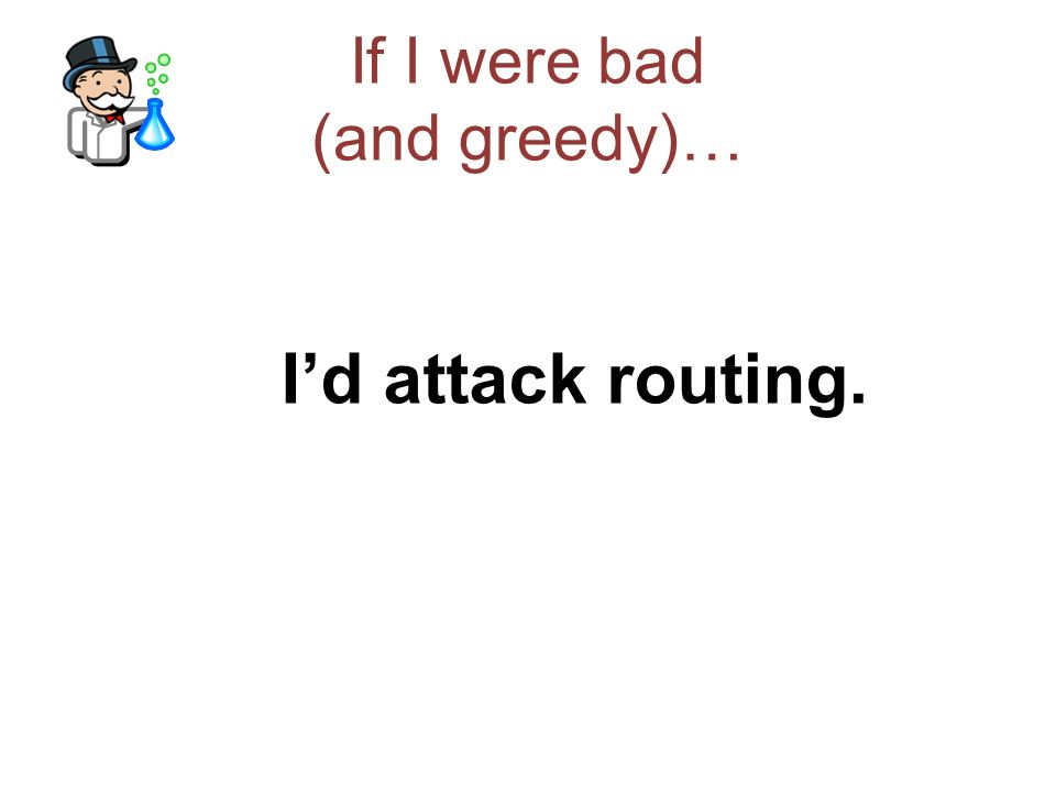If I were bad (and greedy)… Through routing Id attack the DNS Through the DNS Id lure traffic through an interceptor web server And be able to quietly collect users details quietly, selectively and (if I am careful) undetectably Welcome to todays online fraud industry