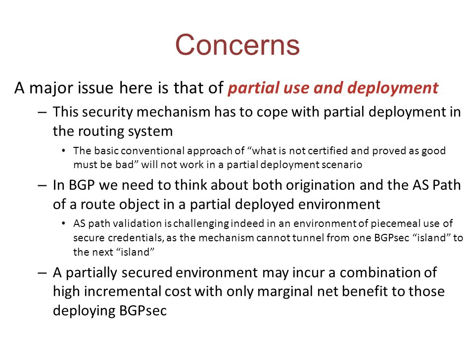 Concerns A major issue here is that of partial use and deployment – This security mechanism has to cope with partial deployment in the routing system The basic conventional approach of what is not certified and proved as good must be bad will not work in a partial deployment scenario – In BGP we need to think about both origination and the AS Path of a route object in a partial deployed environment AS path validation is challenging indeed in an environment of piecemeal use of secure credentials, as the mechanism cannot tunnel from one BGPsec island to the next island – A partially secured environment may incur a combination of high incremental cost with only marginal net benefit to those deploying BGPsec