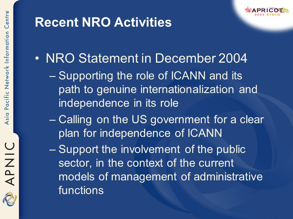 Recent NRO Activities NRO Statement in December 2004 –Supporting the role of ICANN and its path to genuine internationalization and independence in its role –Calling on the US government for a clear plan for independence of ICANN –Support the involvement of the public sector, in the context of the current models of management of administrative functions