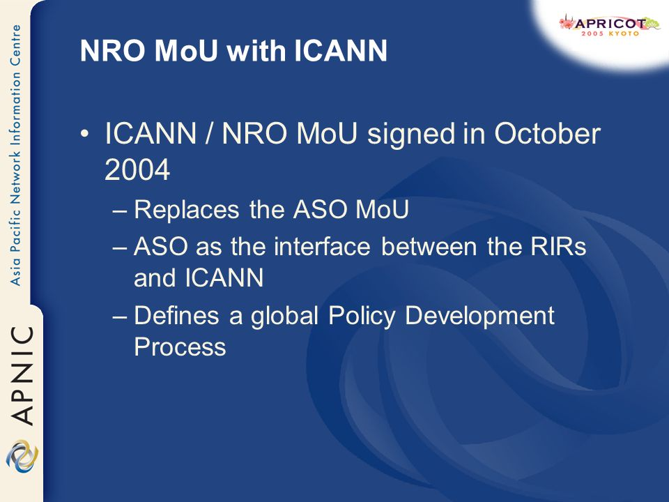 NRO MoU with ICANN ICANN / NRO MoU signed in October 2004 –Replaces the ASO MoU –ASO as the interface between the RIRs and ICANN –Defines a global Policy Development Process