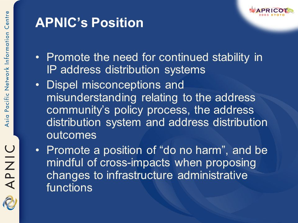 APNICs Position Promote the need for continued stability in IP address distribution systems Dispel misconceptions and misunderstanding relating to the address communitys policy process, the address distribution system and address distribution outcomes Promote a position of do no harm, and be mindful of cross-impacts when proposing changes to infrastructure administrative functions