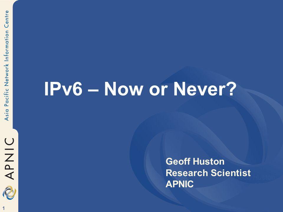 1 IPv6 – Now or Never Geoff Huston APNIC Geoff Huston Research Scientist APNIC